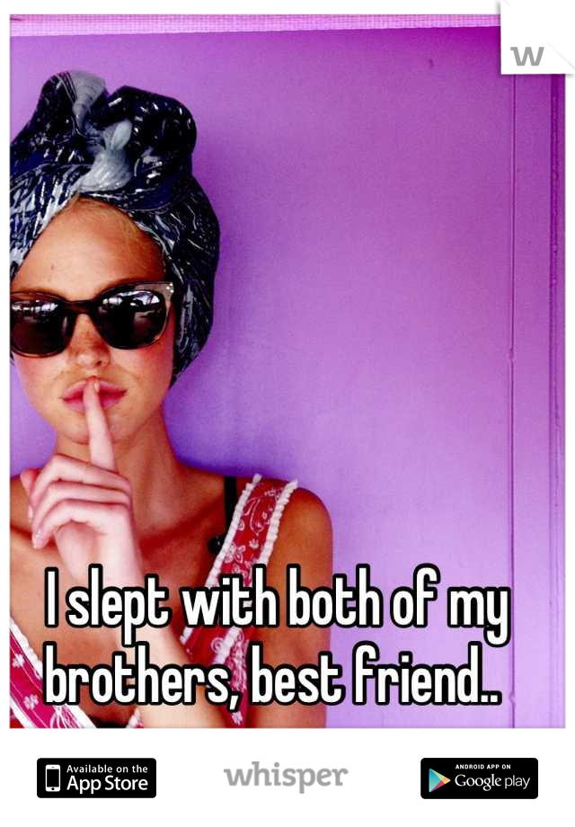I slept with both of my brothers, best friend..