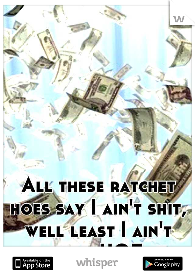 All these ratchet hoes say I ain't shit, well least I ain't broke HOE.