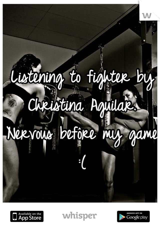 Listening to fighter by Christina Aguilar. Nervous before my game :(
