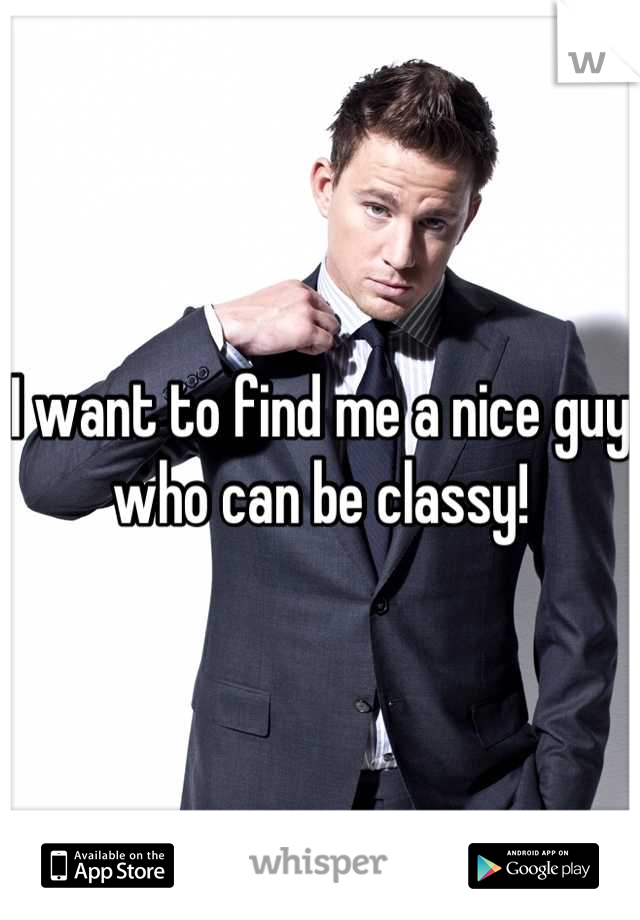 I want to find me a nice guy who can be classy!