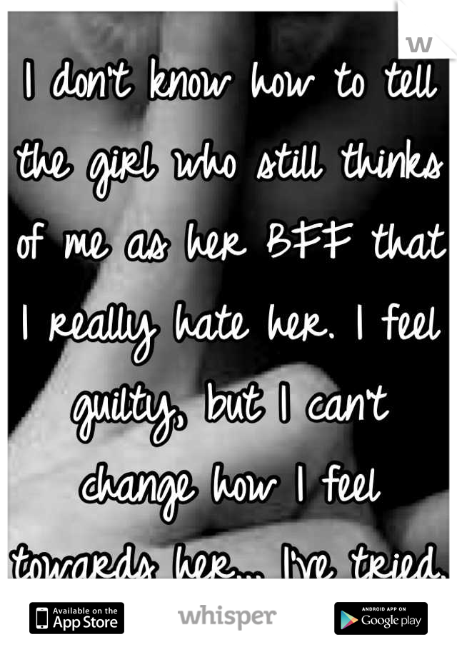 I don't know how to tell the girl who still thinks of me as her BFF that I really hate her. I feel guilty, but I can't change how I feel towards her... I've tried.