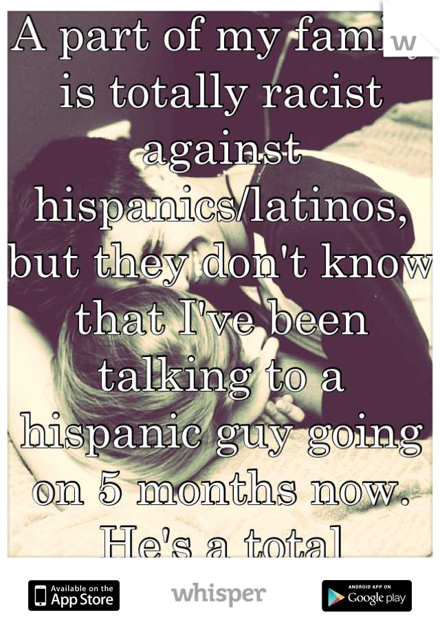 A part of my family is totally racist against hispanics/latinos, but they don't know that I've been talking to a hispanic guy going on 5 months now. He's a total sweetheart.