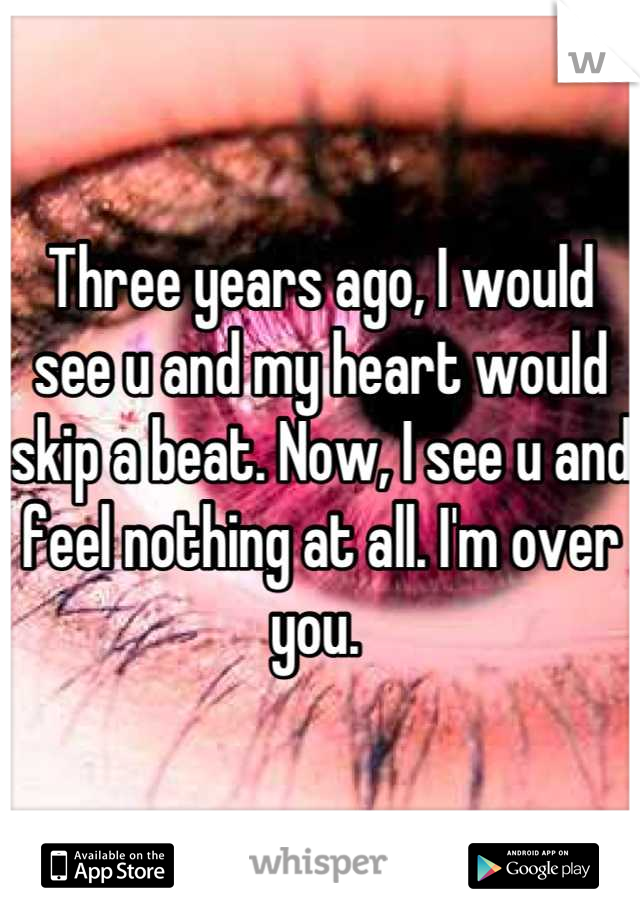 Three years ago, I would see u and my heart would skip a beat. Now, I see u and feel nothing at all. I'm over you.