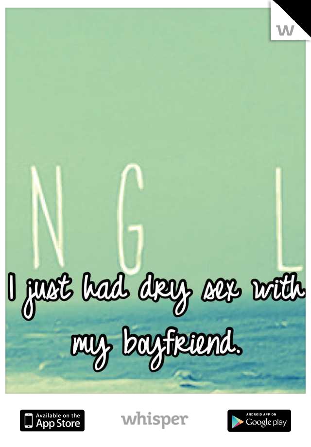 I just had dry sex with my boyfriend.