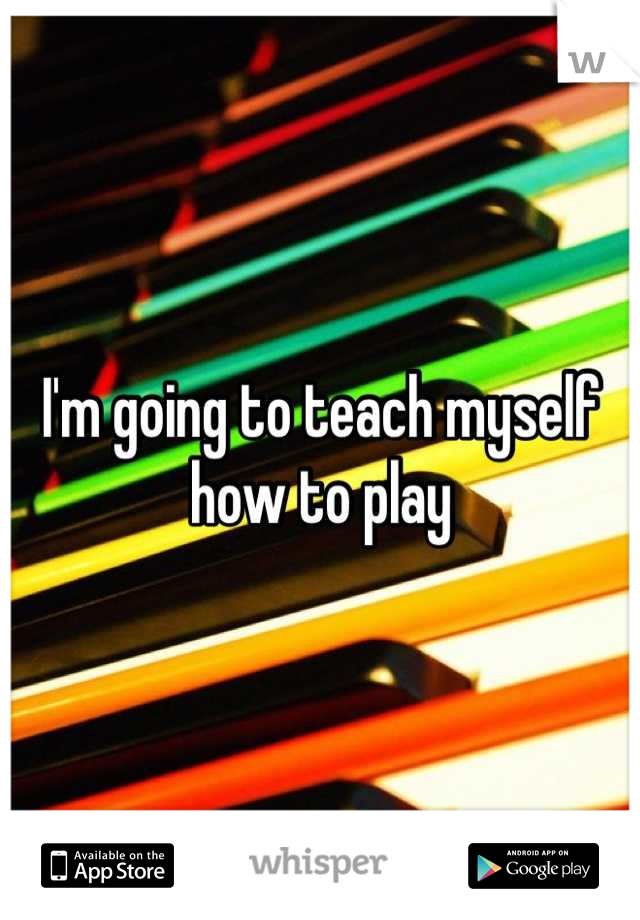 I'm going to teach myself how to play