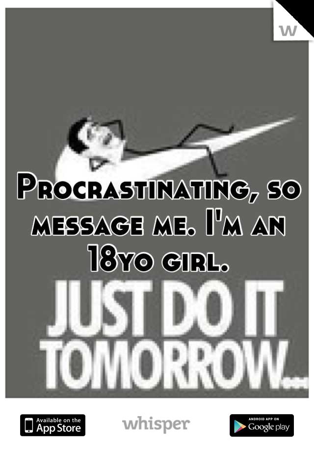 Procrastinating, so message me. I'm an 18yo girl.
