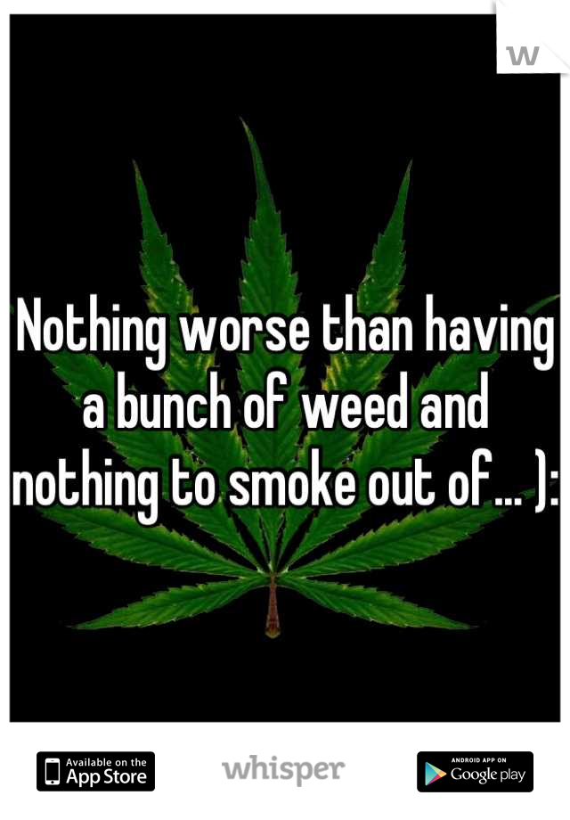 Nothing worse than having a bunch of weed and nothing to smoke out of... ):