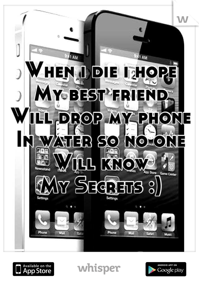 When i die i hope My best friend Will drop my phone  In water so no one Will know My Secrets :)