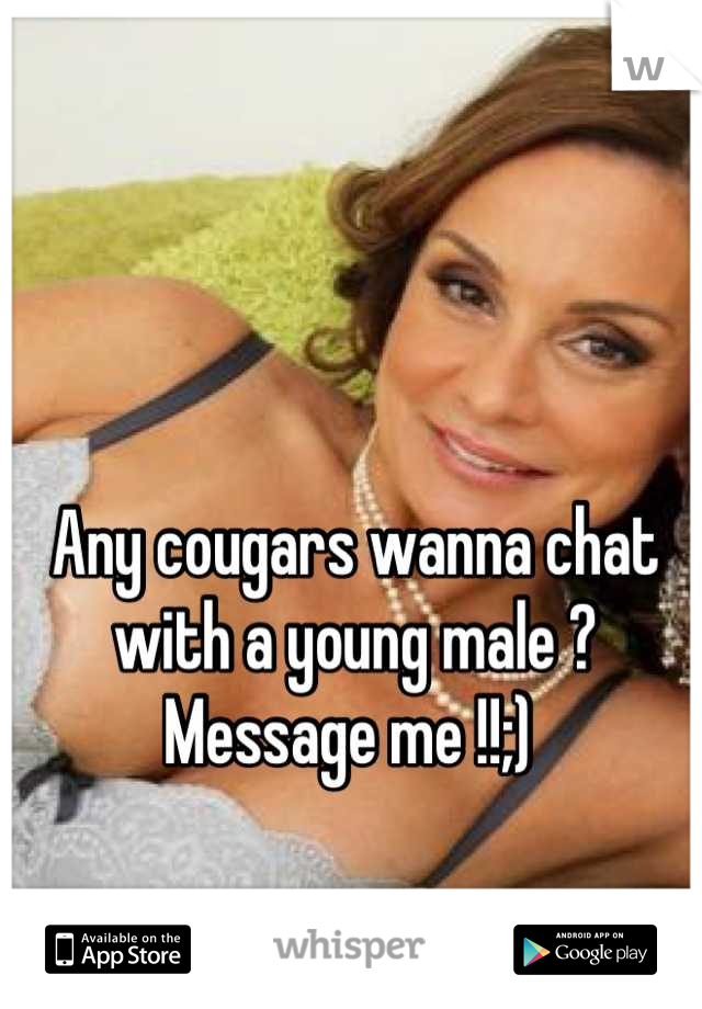 Any cougars wanna chat with a young male ?  Message me !!;)