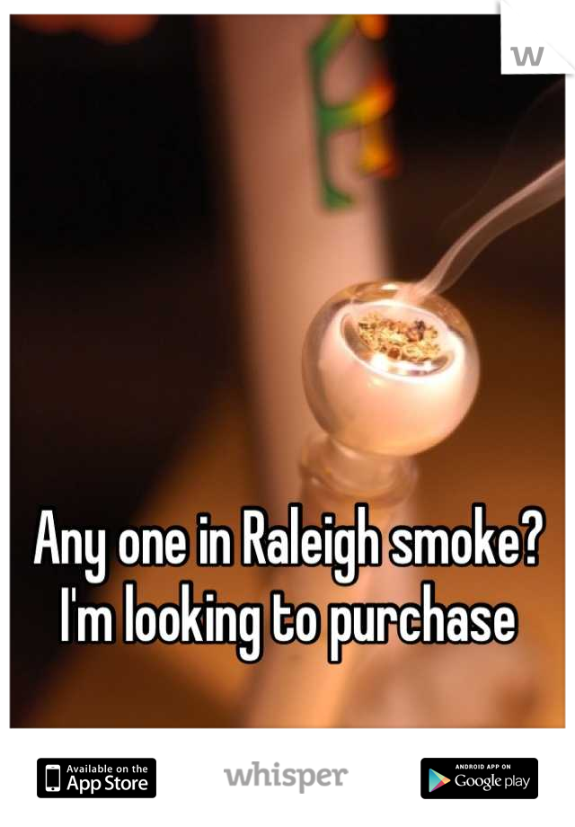 Any one in Raleigh smoke? I'm looking to purchase