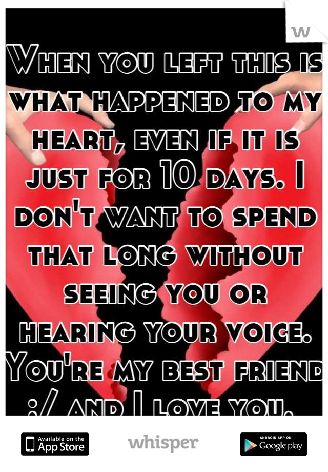 When you left this is what happened to my heart, even if it is just for 10 days. I don't want to spend that long without seeing you or hearing your voice. You're my best friend :/ and I love you.