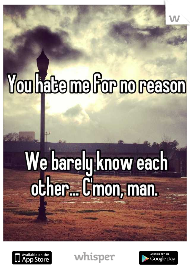 You hate me for no reason    We barely know each other... C'mon, man.