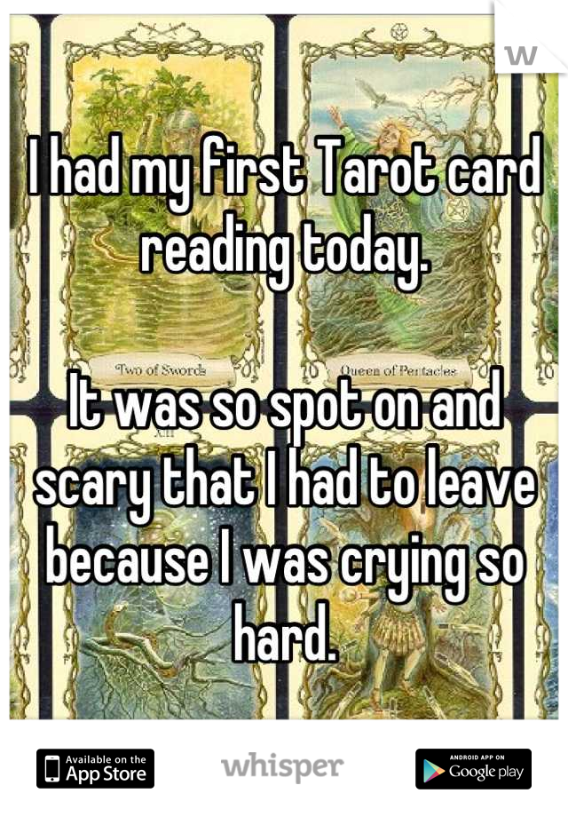 I had my first Tarot card reading today.  It was so spot on and scary that I had to leave because I was crying so hard.