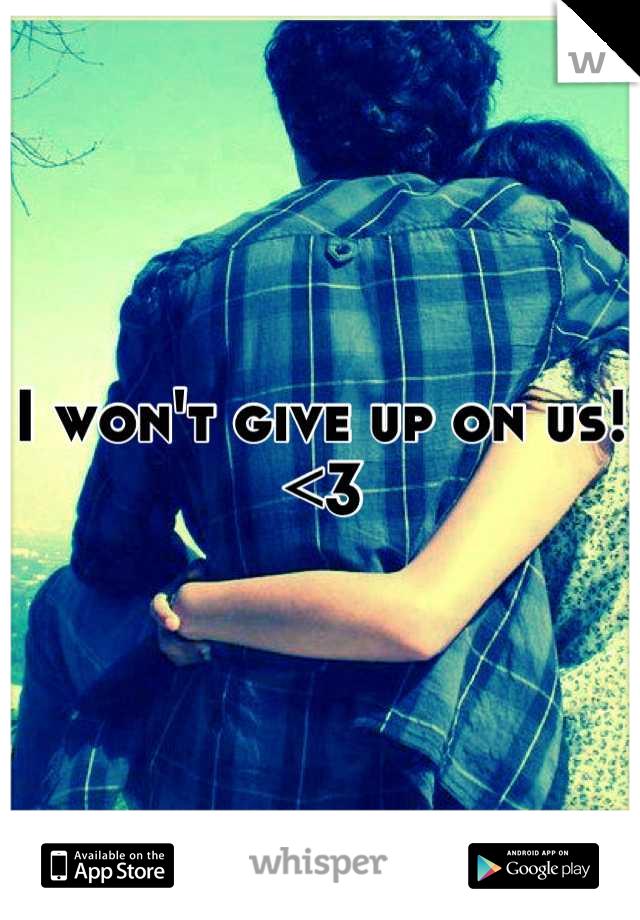 I won't give up on us! <3