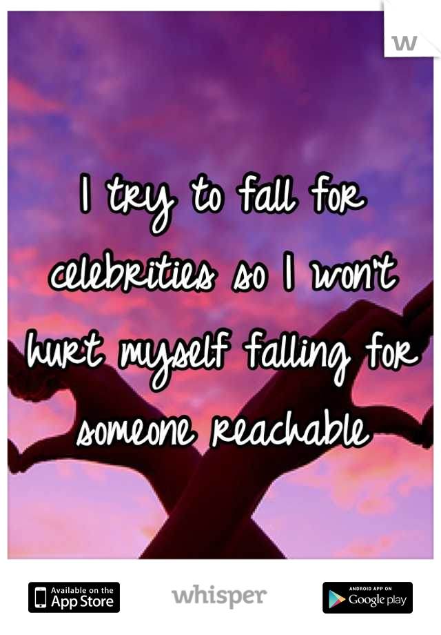 I try to fall for celebrities so I won't hurt myself falling for someone reachable