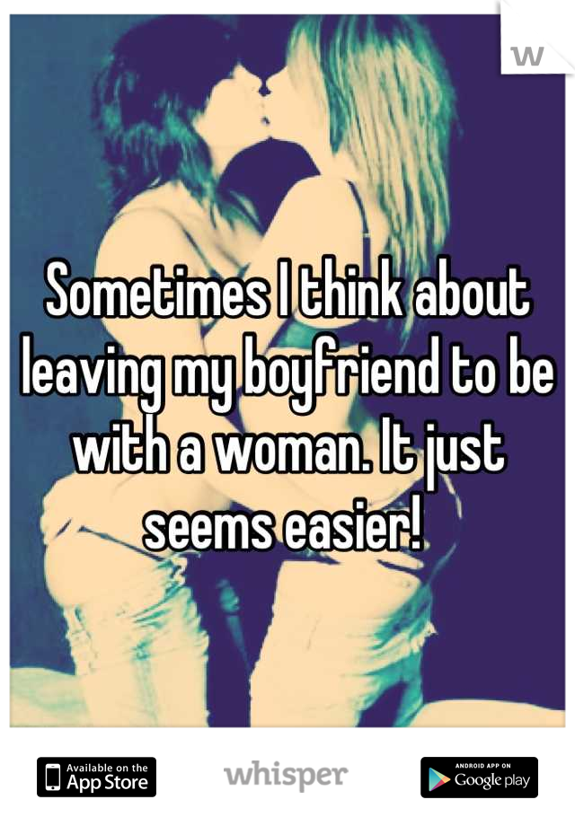 Sometimes I think about leaving my boyfriend to be with a woman. It just seems easier!