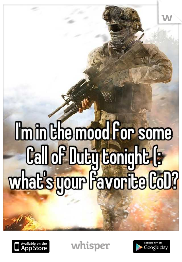 I'm in the mood for some Call of Duty tonight (: what's your favorite CoD?