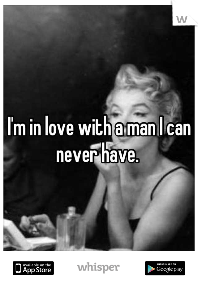 I'm in love with a man I can never have.