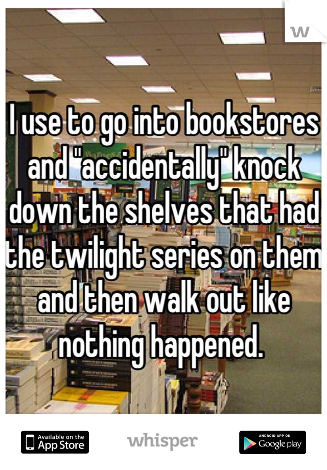 """I use to go into bookstores and """"accidentally"""" knock down the shelves that had the twilight series on them and then walk out like nothing happened."""