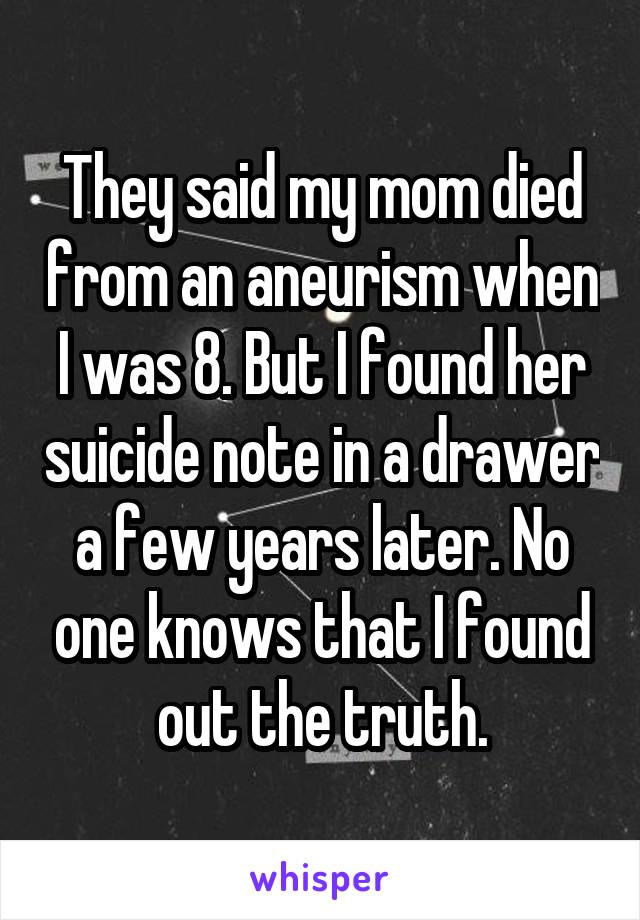 They said my mom died from an aneurism when I was 8. But I found her suicide note in a drawer a few years later. No one knows that I found out the truth.