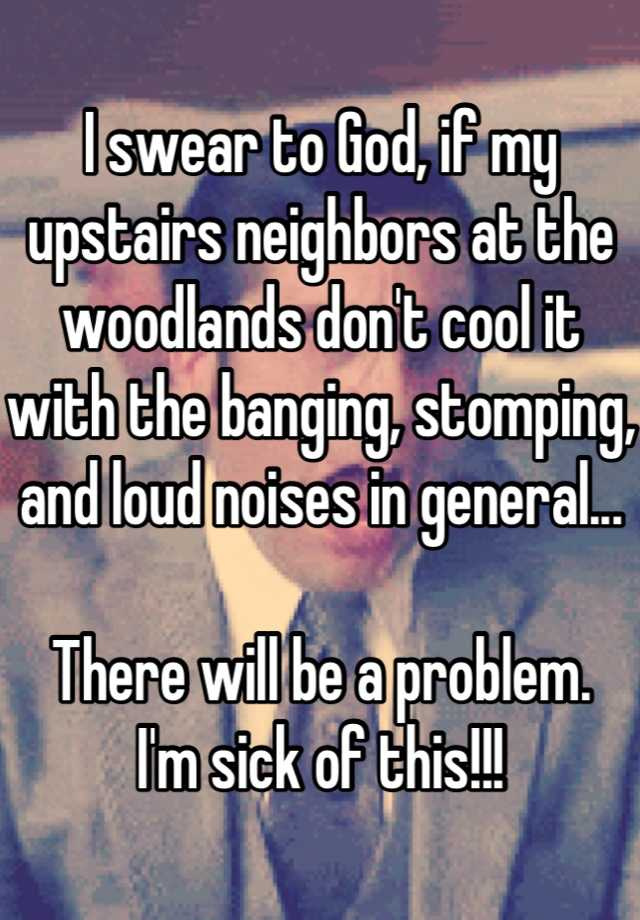 I swear to God, if my upstairs neighbors at the woodlands