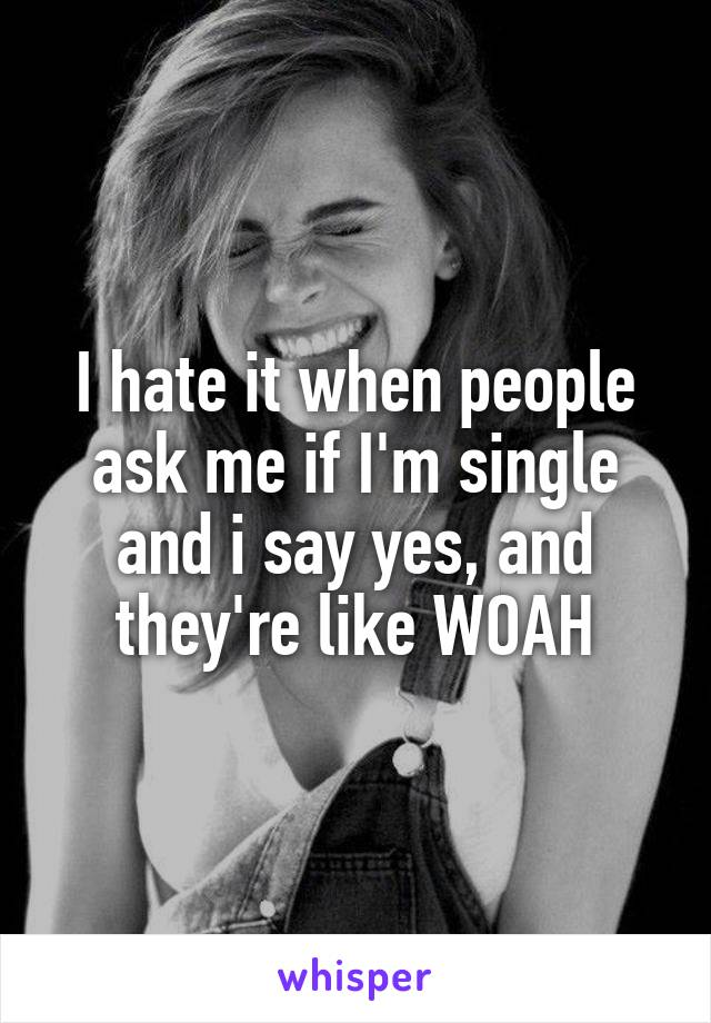 I hate it when people ask me if I'm single and i say yes, and they're like WOAH