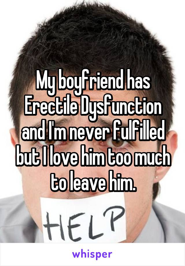 My boyfriend has Erectile Dysfunction and I'm never fulfilled but I love him too much to leave him.