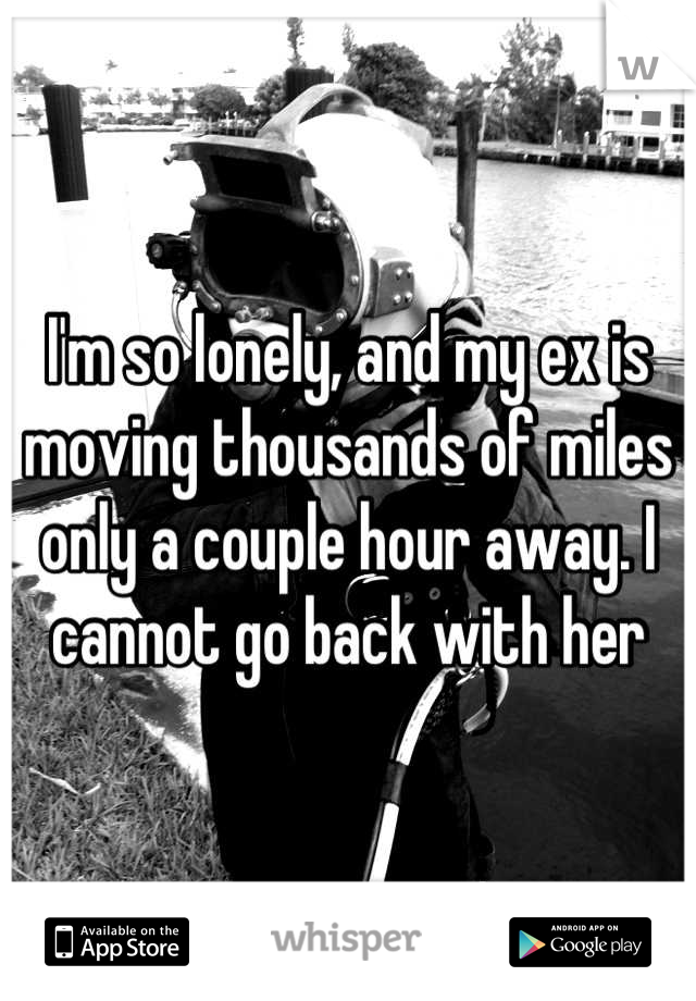 I'm so lonely, and my ex is moving thousands of miles only a couple hour away. I cannot go back with her