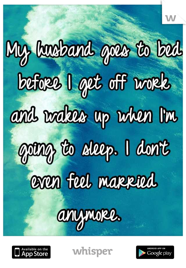 My husband goes to bed before I get off work and wakes up when I'm going to sleep. I don't even feel married anymore.