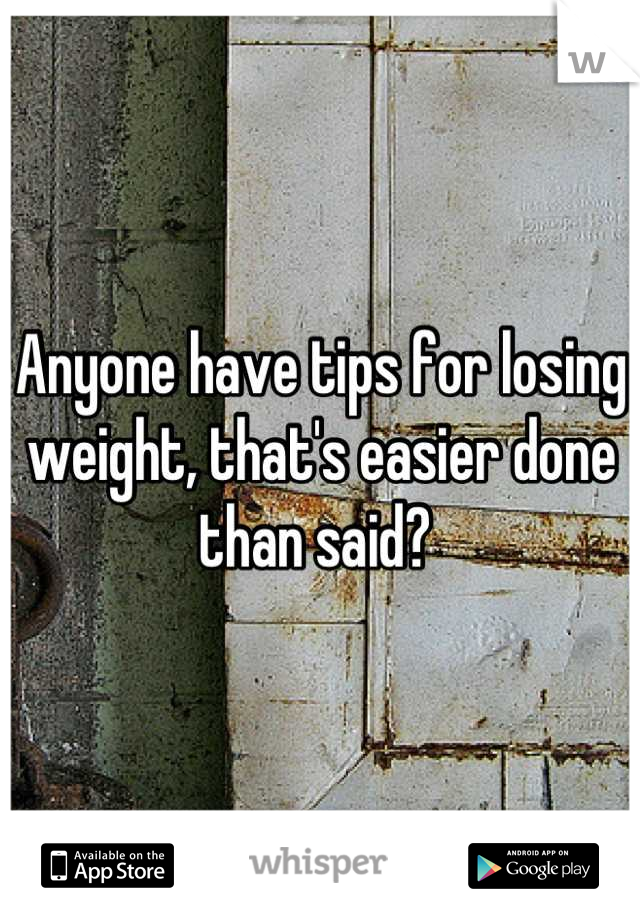 Anyone have tips for losing weight, that's easier done than said?