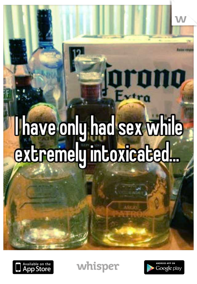 I have only had sex while extremely intoxicated...