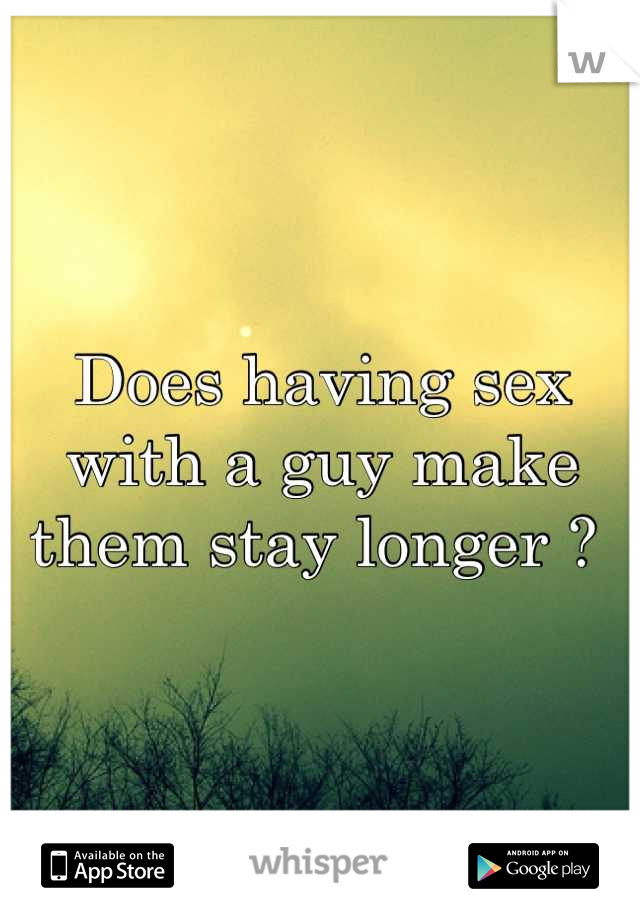 Does having sex with a guy make them stay longer ?