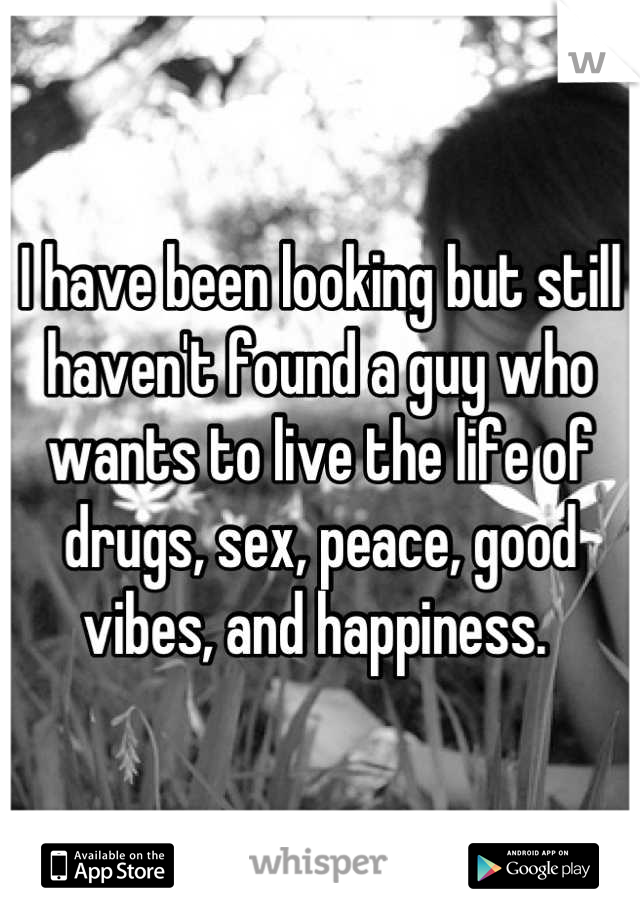 I have been looking but still haven't found a guy who wants to live the life of drugs, sex, peace, good vibes, and happiness.