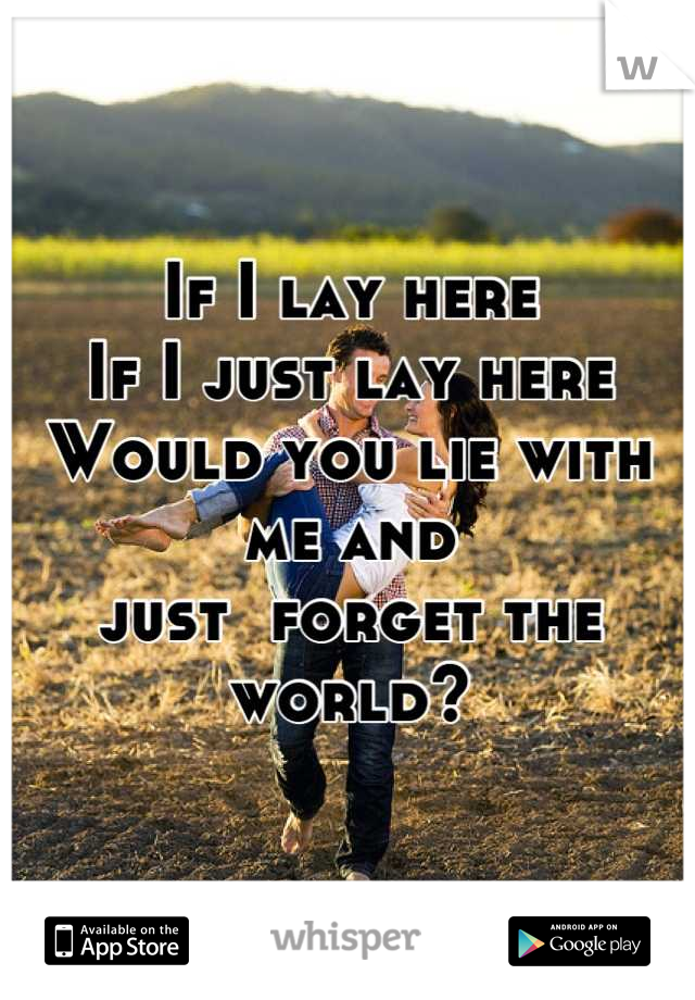 If I lay here If I just lay here  Would you lie with me and just  forget the world?