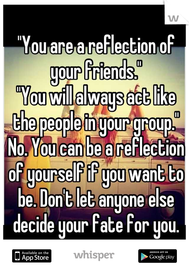 """""""You are a reflection of your friends."""" """"You will always act like the people in your group."""" No. You can be a reflection of yourself if you want to be. Don't let anyone else decide your fate for you."""