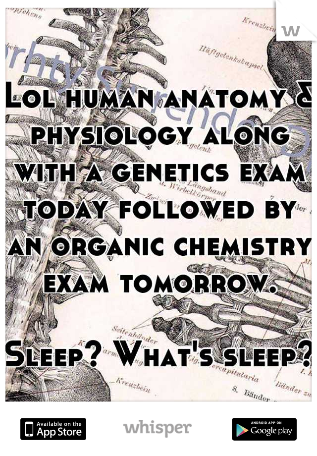 Lol human anatomy & physiology along with a genetics exam today ...