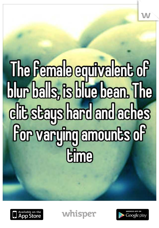 The Female Equivalent Of Blur Balls Is Blue Bean The Clit Stays Hard And Aches For