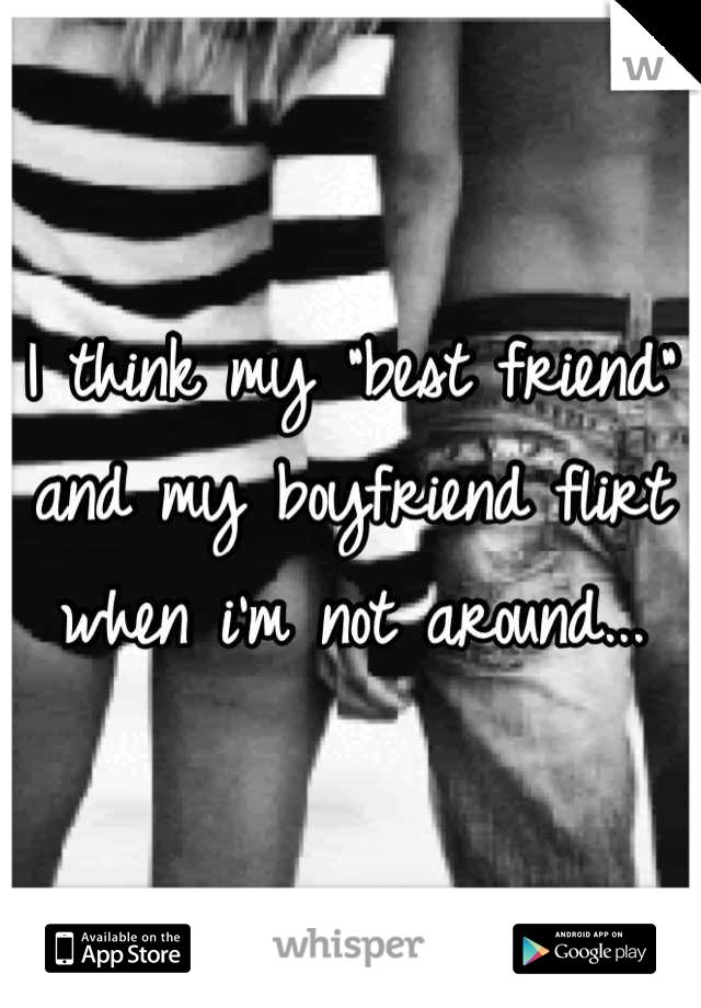 """I think my """"best friend"""" and my boyfriend flirt when i'm not around..."""