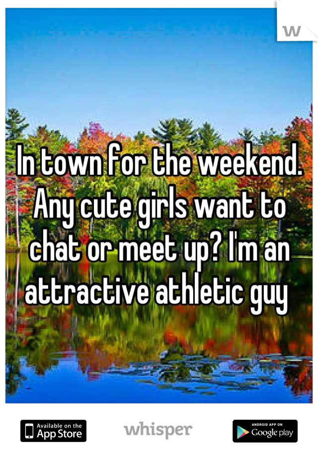 In town for the weekend. Any cute girls want to chat or meet up? I'm an attractive athletic guy