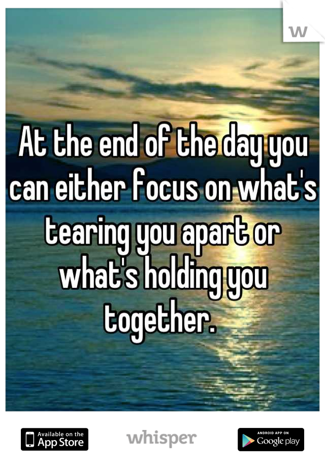 At the end of the day you can either focus on what's tearing you apart or what's holding you together.