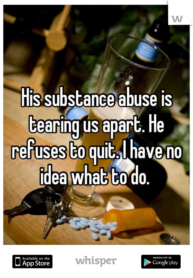 His substance abuse is tearing us apart. He refuses to quit. I have no idea what to do.
