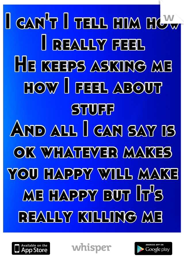 I can't I tell him how I really feel  He keeps asking me how I feel about stuff  And all I can say is ok whatever makes you happy will make me happy but It's really killing me