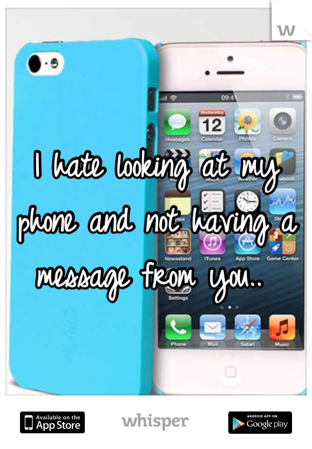 I hate looking at my phone and not having a message from you..