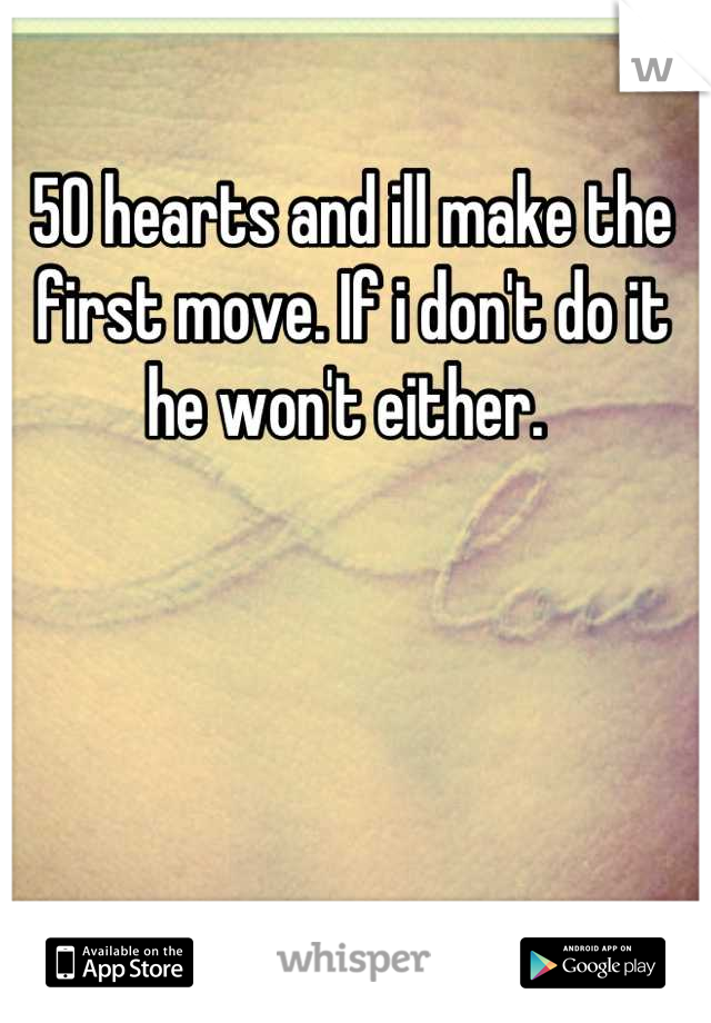 50 hearts and ill make the first move. If i don't do it he won't either.