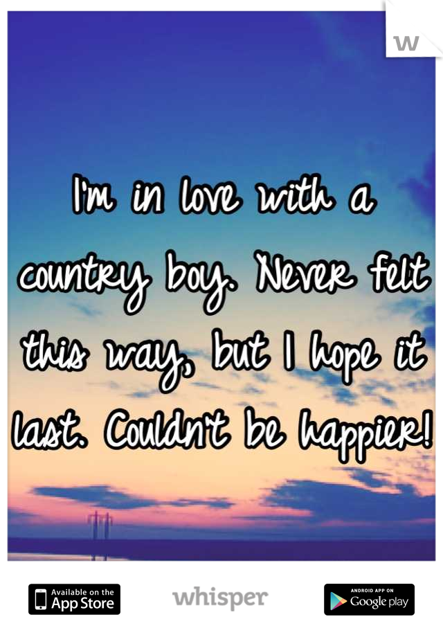 I'm in love with a country boy. Never felt this way, but I hope it last. Couldn't be happier!