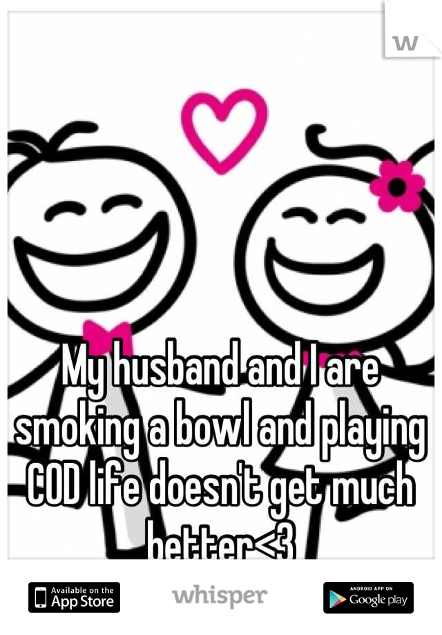 My husband and I are smoking a bowl and playing COD life doesn't get much better<3