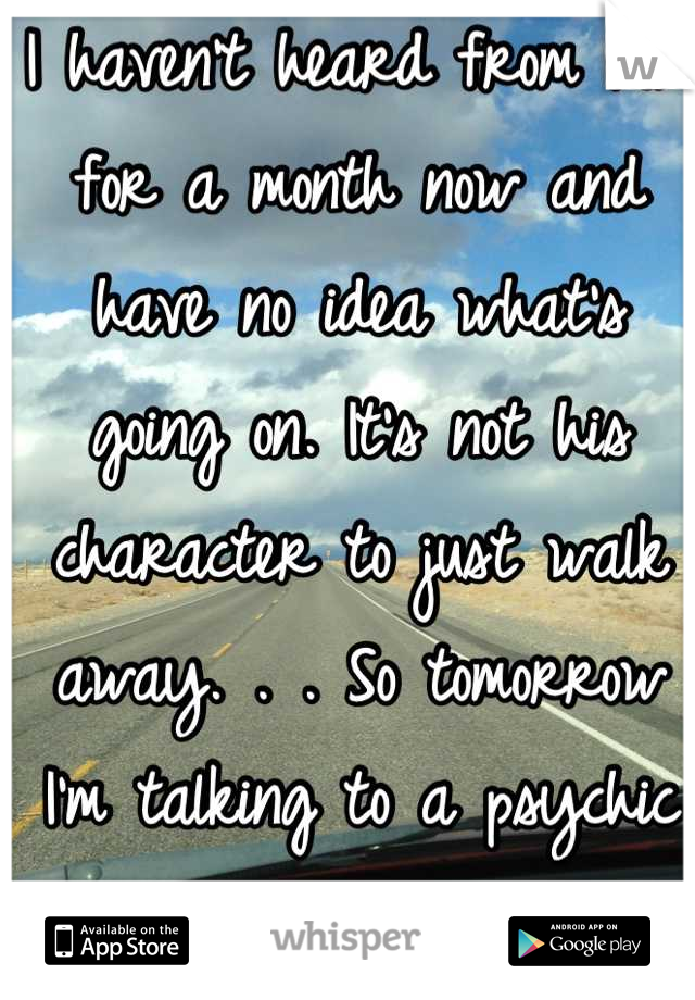 I haven't heard from him for a month now and have no idea what's going on. It's not his character to just walk away. . . So tomorrow I'm talking to a psychic to see if she can help me understand </3