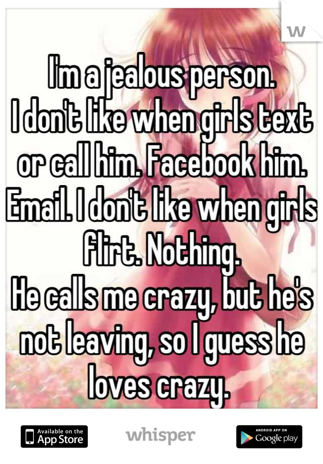 I'm a jealous person.  I don't like when girls text or call him. Facebook him. Email. I don't like when girls flirt. Nothing. He calls me crazy, but he's not leaving, so I guess he loves crazy.