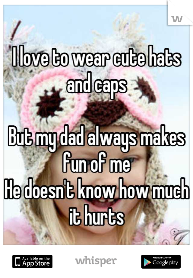 I love to wear cute hats and caps  But my dad always makes fun of me He doesn't know how much it hurts