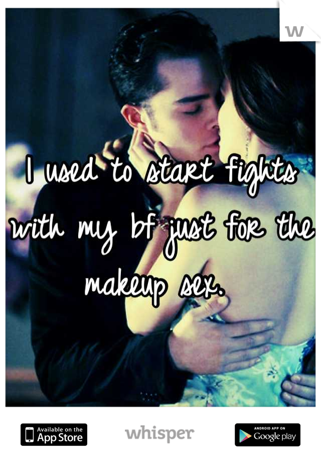 I used to start fights with my bf just for the makeup sex.